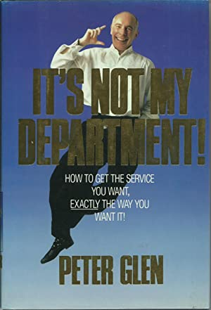 It's Not My Department! - How to Get the Service you Want, Exactly The Way You Want It.