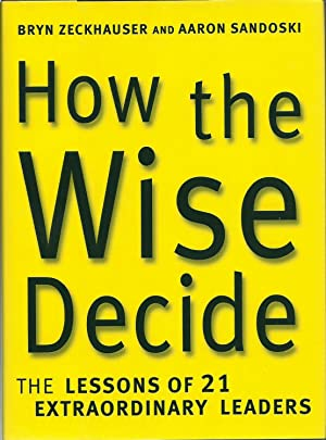 How the Wise Decide -The Lessons of 21 Extraordinary Leaders
