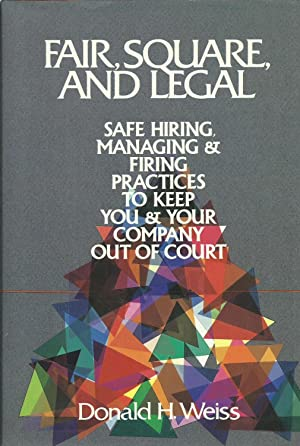 Fair, Square, and Legal: Safe Hiring, Managing and Firing Practices to Keep You and Your Company ...