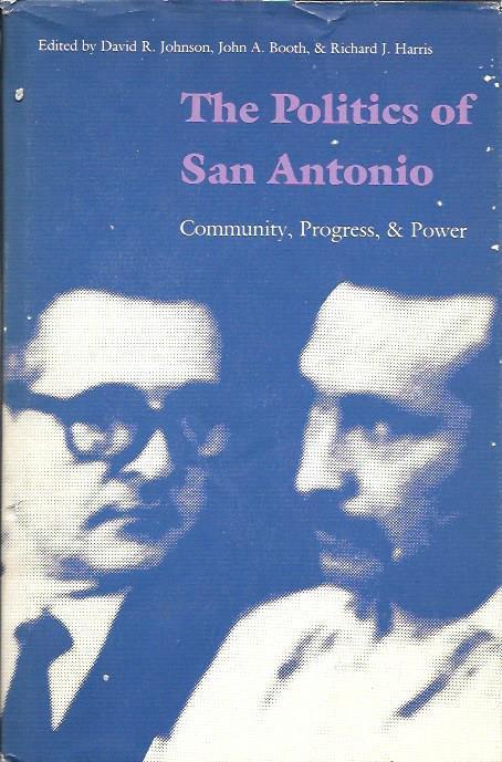 The Politics of San Antonio, Community, Progress, & Power - David R. Johnson, John A. Booth & Richard J. Harris, Editors