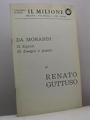 Da Morandi. 12 dipinti, 35 disegni e guazzi di Renato Guttuso. Galleria d'arte il Milione, ...