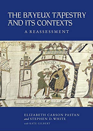The Bayeux Tapestry and Its Contexts : A Reassessment: Pastan, Elizabeth Carson; White, Stephen D.