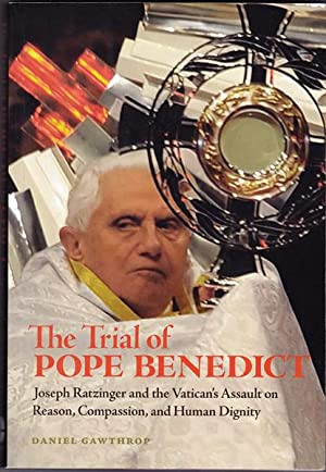 The Trial of Pope Benedict: Joseph Ratzinger and the Vatican's Assault on Reason, Compassion, and...