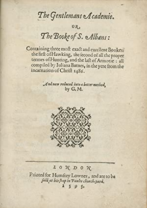 The Gentlemans Academie. Or, The Booke of S. Albans: Containing Three Most Exact and Excellent Bo...