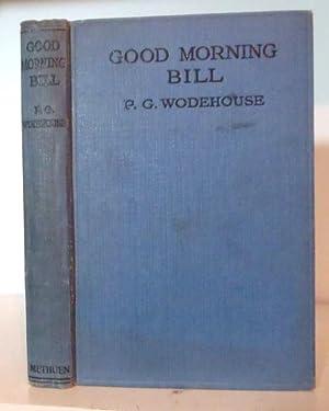Good Morning Bill. A Three Act Comedy: Wodehouse, P G