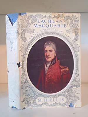 Lachlan MacQuarie: His Life, Adventures, and Times: Ellis, M.H.