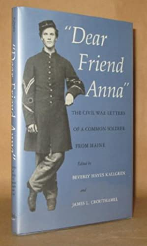 Dear Friend Anna: The Civil War Letters of a Common Soldier from Maine