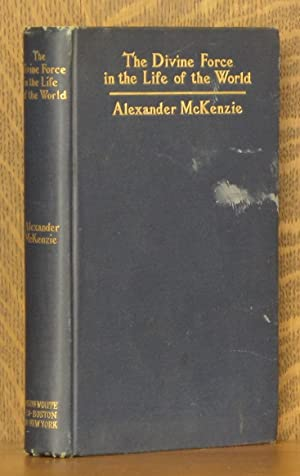THE DIVINE FORCE IN THE LIFE OF THE WORLD (LOWELL INSTITUTE LECTURES): Alexander McKenzie