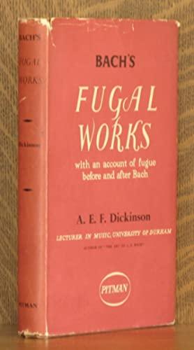 BACH'S FUGAL WORKS, WITH AN ACCOUNT OF FUGUE BEFORE AND AFTER BACH: A. E. F. Dickinson