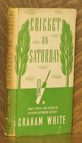 CRICKET ON SATURDAY - SHORT STORIES AND ESSAYS ON SATURDAY AFTERNOON CRICKET: Graham White