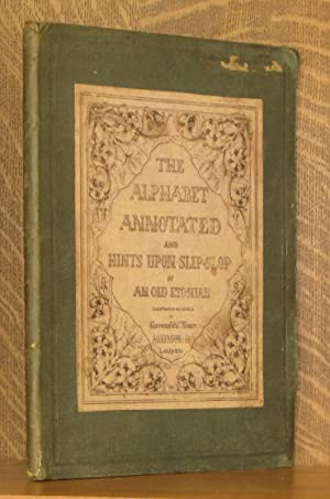 THE ANNOTATED ALPHABET FOR YOUTH AND ADULTS AND HINTS UPON SLIP-SLOP IN DOGGEREL VERSE: An Old ...