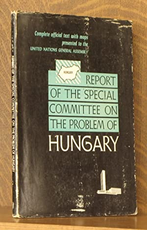 REPORT OF THE SPECIAL COMMITTEE ON THE PROBLEM OF HUNGARY - UNITED NATIONS: U.N. Special Committee ...