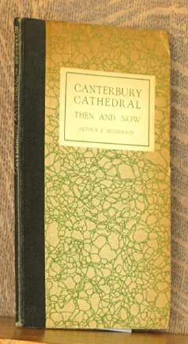 CANTERBURY CATHEDRAL - THEN AND NOW: Arthur E. Henderson,