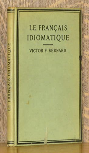 LE FRANCAIS IDIOMATIQUE - FRENCH IDIOMS AND: Victor F. Bernard