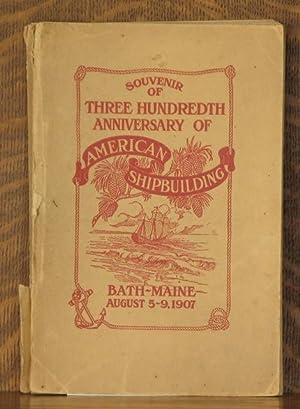 SOUVENIR OF THREE HUNDRETH ANNIVERSARY OF AMERICAN SHIPBUILDING BATH MAINE AUGUST 5-9 1907