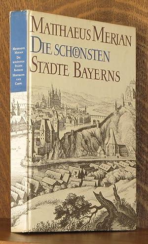 DIE SCHONSTEN STADTE BAYERNS; aus den Topographien and dem Theatrum Europaeum: Matthaeus Merian, ...