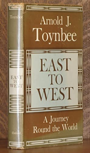 EAST TO WEST, A JOURNEY ROUND THE WORLD: Arnold Toynbee