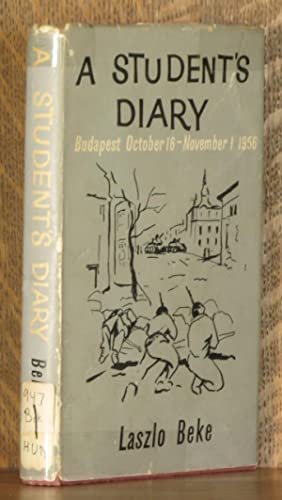 A STUDENT'S DIARY: BUDAPEST, OCTOBER 16 - NOVEMBER 1, 1956: Laszlo Beke, edited and translated...