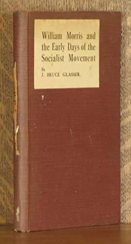 WILLIAM MORRIS AND THE EARLY DAYS OF THE SOCIALIST MOVEMENT: J. Bruce Glasier, preface by May ...