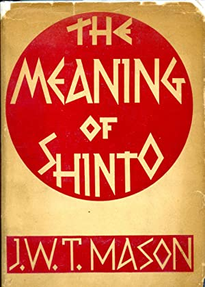 The meaning of Shinto : the primaeval foundation of creative spirit in modern Japan: Mason, J. W. T...