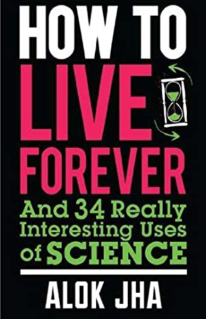 How to Live Forever and 34 other really interesting uses of science.