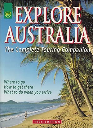 Explore Australia. The Complete Touring Companion. Where to go  How to get there  What to do when...