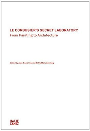 Le Corbusier's Secret lLaboratory. From Painting to: Cohen, Jean-Louis and