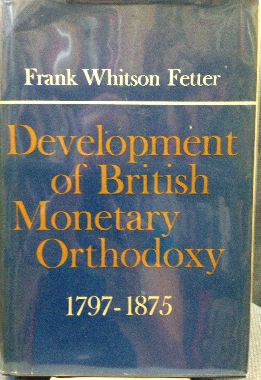 Development of British Monetary Orthodoxy 1797-1875: Fetter, Frank Whitson