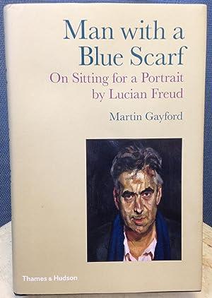 Man with a Blue Scarf: On Sitting for a Portrait by Lucian Freud: Gayford, Martin