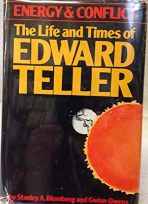 Energy and Conflict: The Life and Times of Edward Teller: Blumberg, Stanley A. And Gwinn Owens