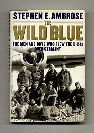 The Wild Blue: The Men and Boys Who Flew the B-24s over Germany - 1st Edition/1st Printing