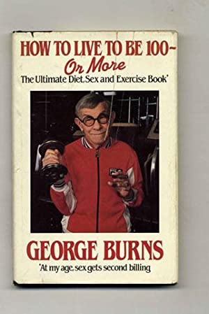 How to Live to Be 100 --: Burns, George