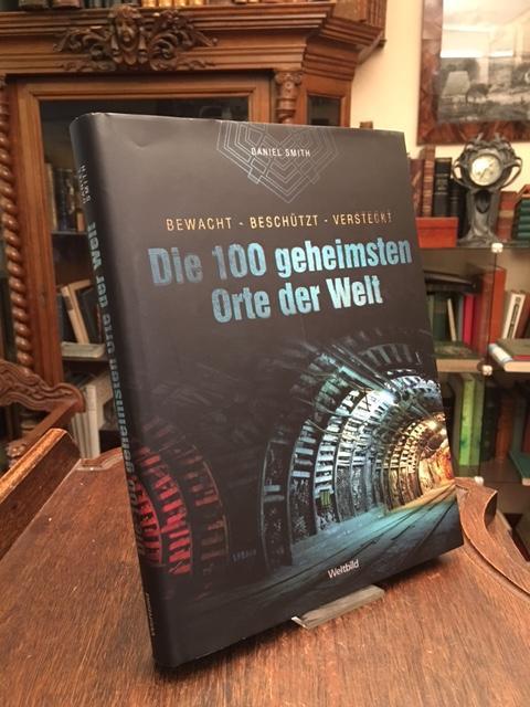 Die 100 geheimsten Orte der Welt : bewacht - beschützt - versteckt. Aus dem Englischen (100 Places You Will Never Visit; 2012) von Gabriele Krause. - Smith, Daniel