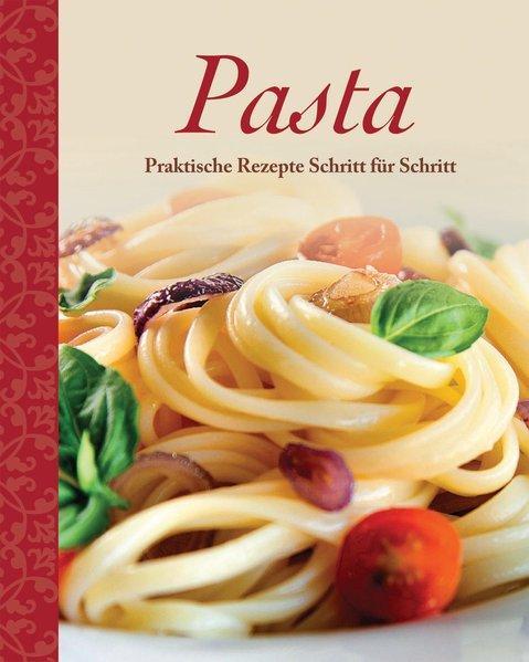 Pasta: Praktische Rezepte Schritt für Schritt
