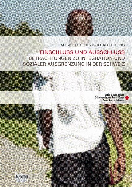 Einschluss und Ausschluss: Betrachtungen zu Integration und sozialer Ausgrenzung in der Schweiz (Gesundheit und Integration - Beiträge aus Theorie und Praxis) - Schweizerisches Rotes Kreuz (Hrsg.)