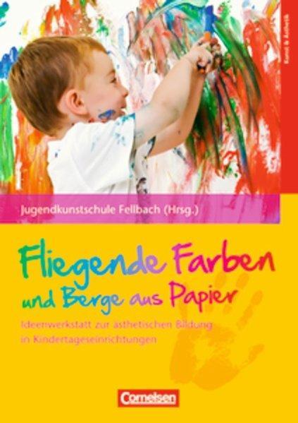 Fliegende Farben und Berge aus Papier: Ideenwerkstatt zur ästhetischen Bildung in Kindertageseinrichtungen - Paulitsch, Eva, Susanne Waiss und Uta Weyrich