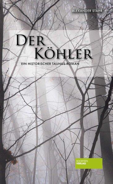 Der Köhler: Ein historischer Taunus-Roman - Alexander, Stahr