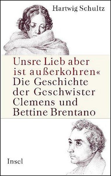 Unsre Lieb aber ist außerkohren«: Die Geschichte der Geschwister Clemens und Bettine Brentano - Schultz, Hartwig
