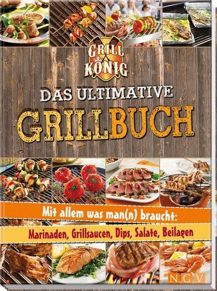 Das ultimative Grillbuch: Mit allem was man(n) braucht: Marinaden, Grillsaucen, Dips, Salate, Beilagen