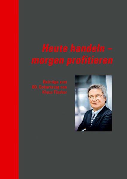 Heute handeln - morgen profitieren: Beiträge zum 60. Geburtstag von Klaus Fischer - unbekannt