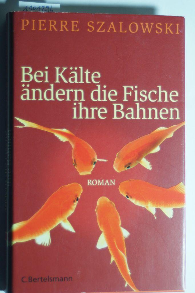 Bei Kälte ändern die Fische ihre Bahnen: Roman - Szalowski, Pierre
