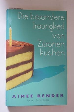 Die besondere Traurigkeit von Zitronenkuchen: Roman: Bender, Aimee: