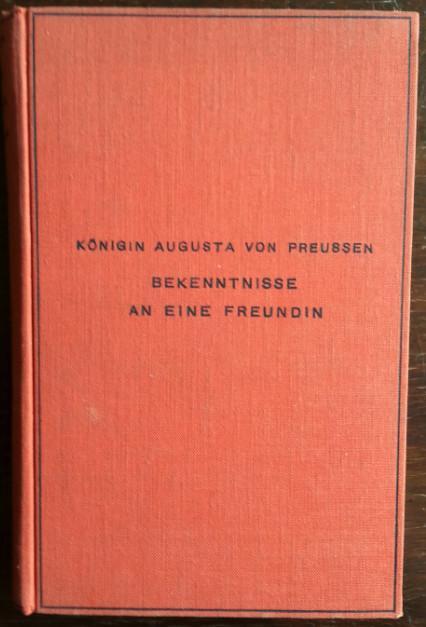Bekenntnisse an eine Freundin. Aufzeichnungen aus ihrer Freundschaft mit Jenny von Gustedt. - Königin Augusta von Preußen