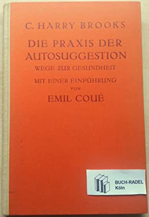 Die Praxis der Autosuggestion. Wege zur Gesundheit. Mit einer Einleitung von Emil Coue.: Brooks, C....