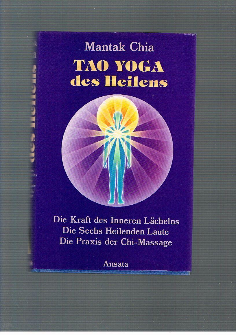 Tao Yoga des Heilens. Die Kraft des Inneren Lächelns, Die Sechs Heilenden Laute, Die Praxis der Chi-Selbstmassage - Mantak ChiaMantak Chia