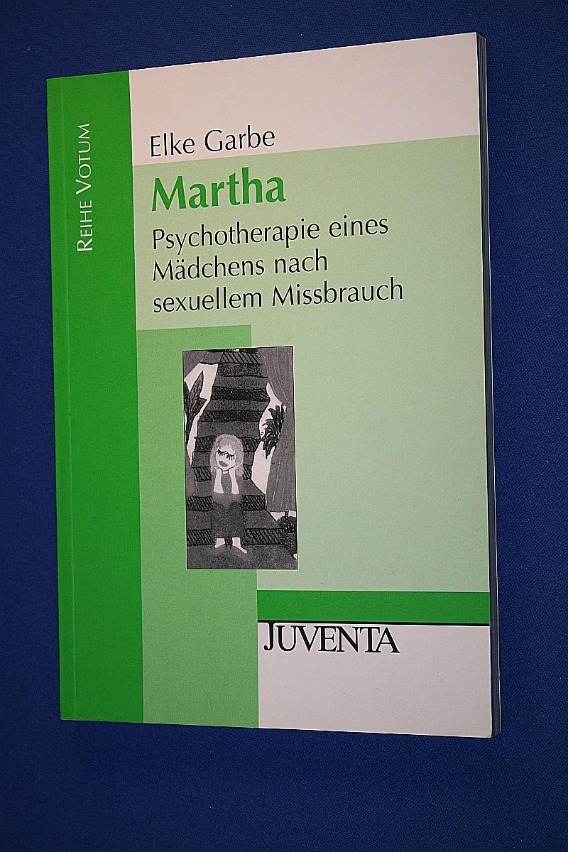 Martha: Psychotherapie eines Mädchen nach sexuellem Missbrauch: Garbe, Elke