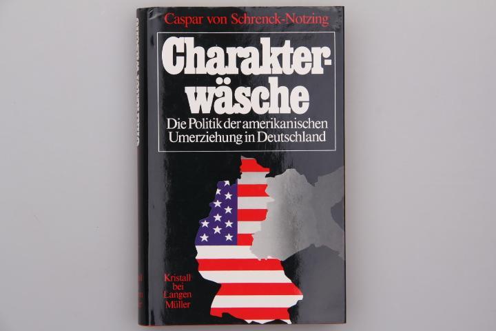 CHARAKTERWÄSCHE. Die Politik der amerikanischen Umerziehung: Schrenck-Notzing Caspar von