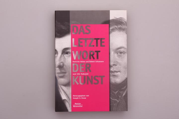 DAS LETZTE WORT DER KUNST. Heinrich Heine und Robert Schumann zum 150. Todesjahr - Hrsg.]: Kruse Joseph A.