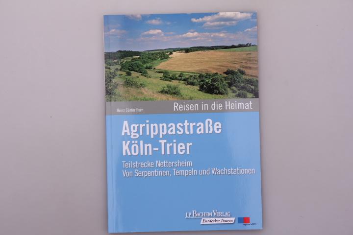 AGRIPPASTRASSE KÖLN-TRIER. Teilstrecke Nettersheim von Serpentinen, Tempeln und Wachstationen - Horn, Heinz-Günter