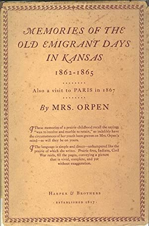 MEMORIES OF THE OLD EMIGRANT DAYS IN KANSAS 1862-1865; ALSO OF A VISIT TO PARIS IN 1867: ORPEN, MRS